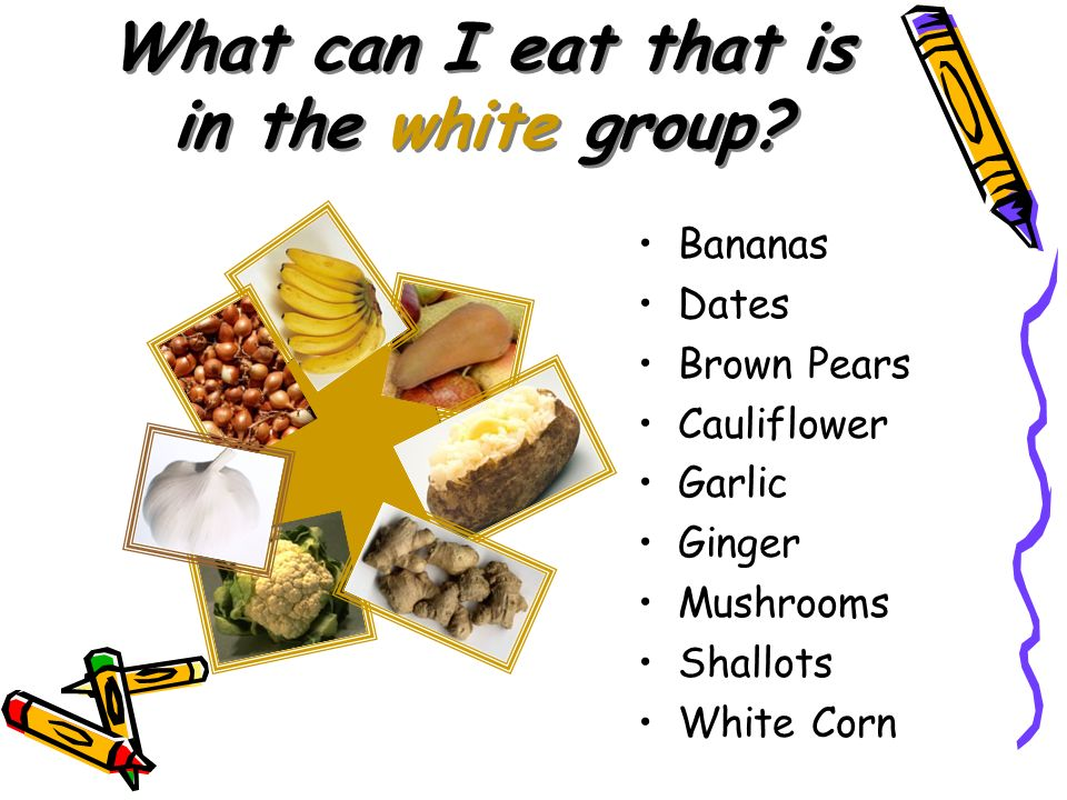 What can I eat that is in the white group? Bananas Dates Brown Pears Cauliflower Garlic Ginger Mushrooms Shallots White Corn
