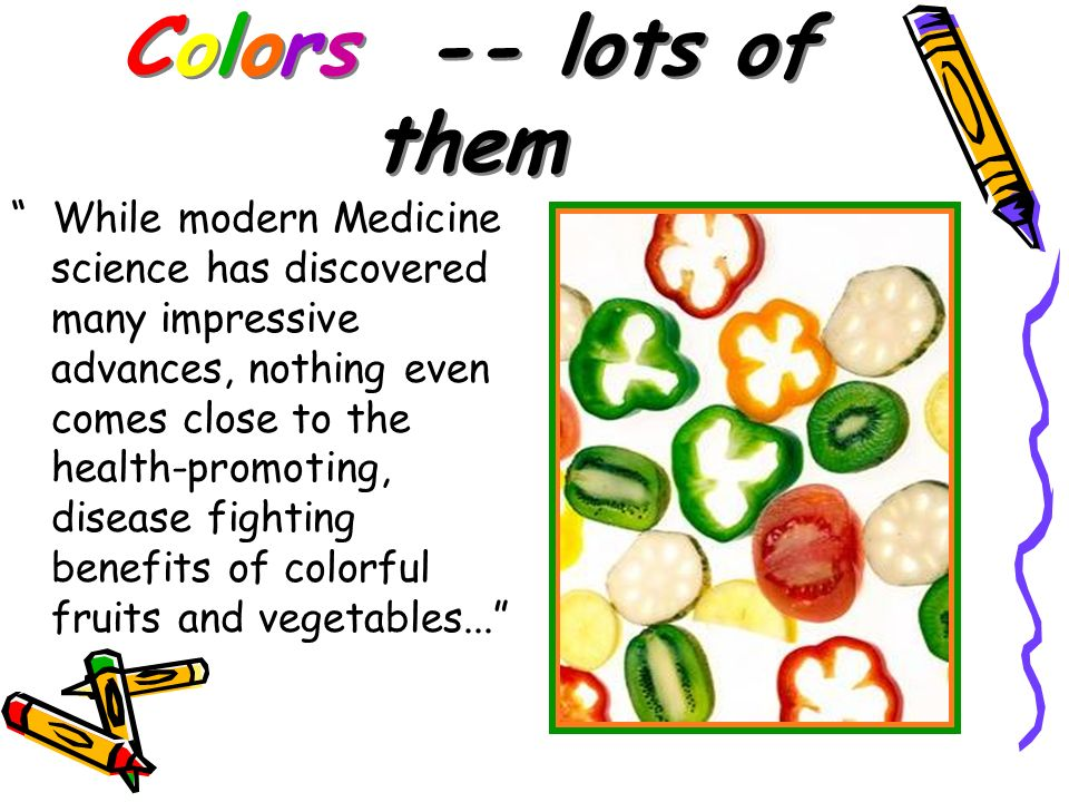 Colors -- lots of them While modern Medicine science has discovered many impressive advances, nothing even comes close to the health-promoting, diseas
