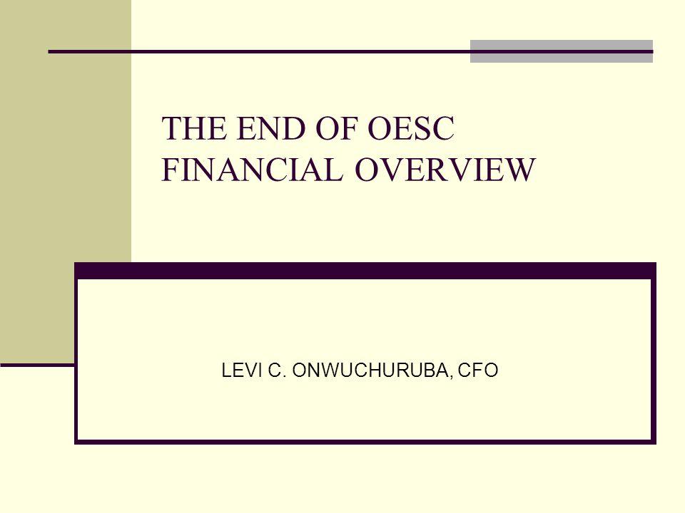 THE END OF OESC FINANCIAL OVERVIEW LEVI C. ONWUCHURUBA, CFO