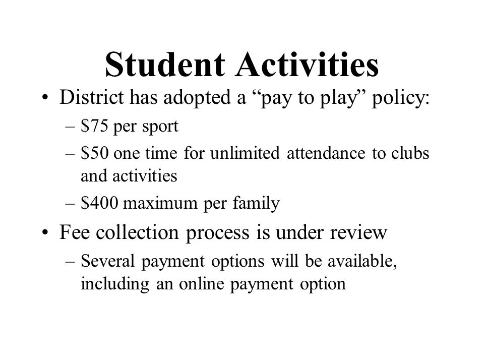 Student Activities District has adopted a pay to play policy: –$75 per sport –$50 one time for unlimited attendance to clubs and activities –$400 maxi
