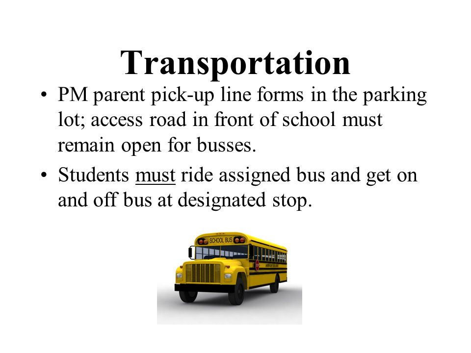 Transportation PM parent pick-up line forms in the parking lot; access road in front of school must remain open for busses. Students must ride assigne