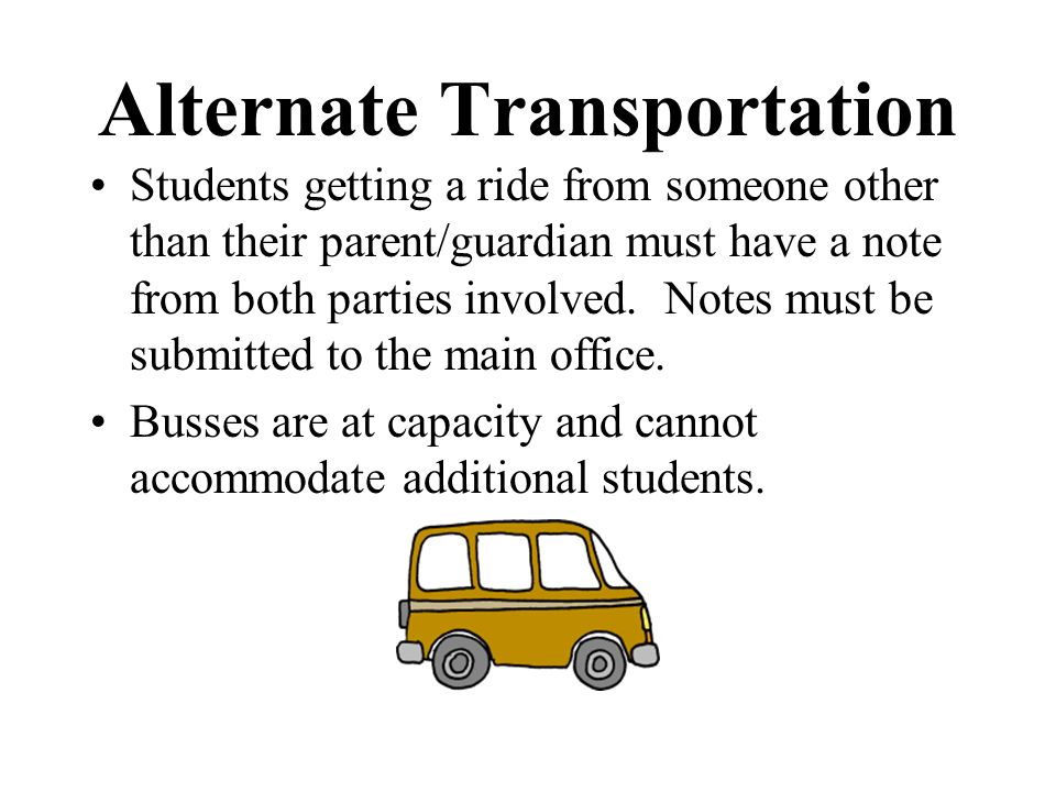 Alternate Transportation Students getting a ride from someone other than their parent/guardian must have a note from both parties involved. Notes must