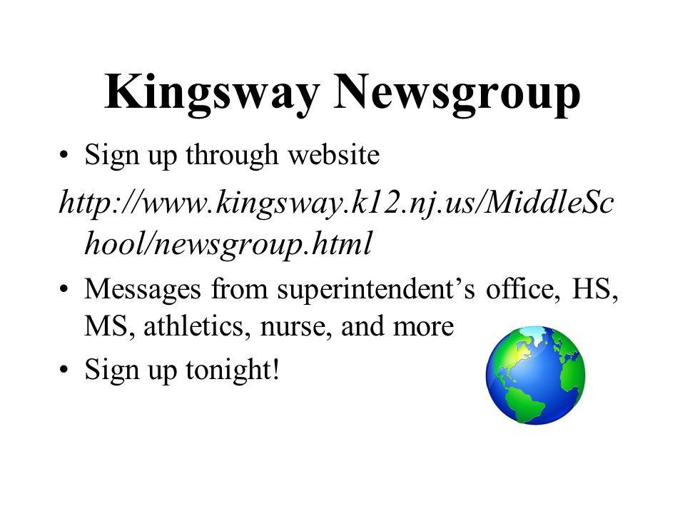 Kingsway Newsgroup Sign up through website http://www.kingsway.k12.nj.us/MiddleSc hool/newsgroup.html Messages from superintendents office, HS, MS, at