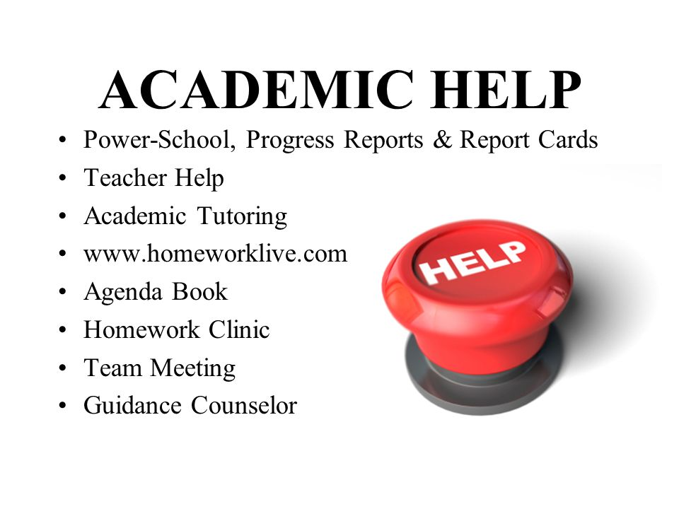 ACADEMIC HELP Power-School, Progress Reports & Report Cards Teacher Help Academic Tutoring www.homeworklive.com Agenda Book Homework Clinic Team Meeti
