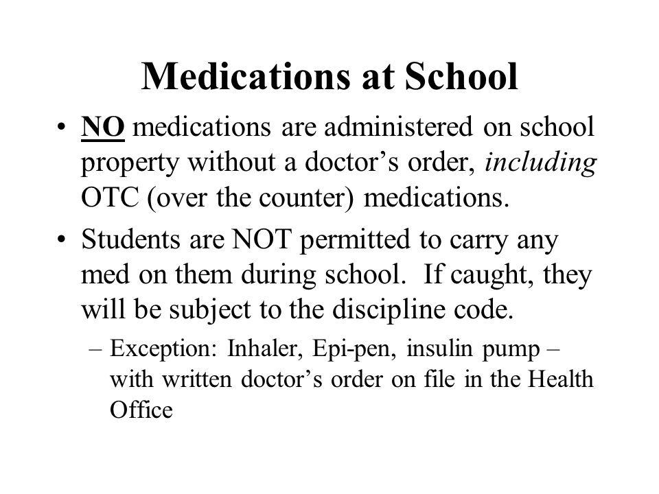 Medications at School NO medications are administered on school property without a doctors order, including OTC (over the counter) medications. Studen