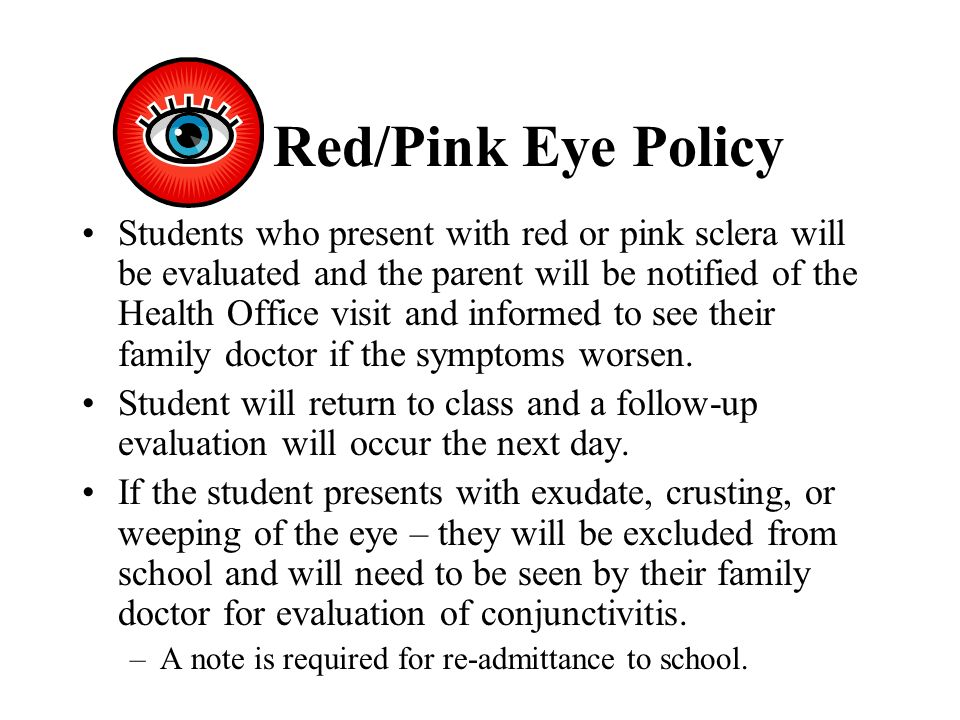 Red/Pink Eye Policy Students who present with red or pink sclera will be evaluated and the parent will be notified of the Health Office visit and informed to see their family doctor if the symptoms worsen.