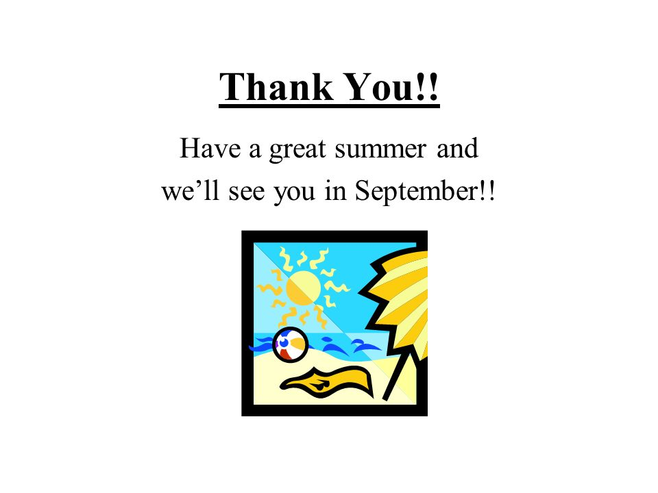 Thank You!! Have a great summer and well see you in September!!