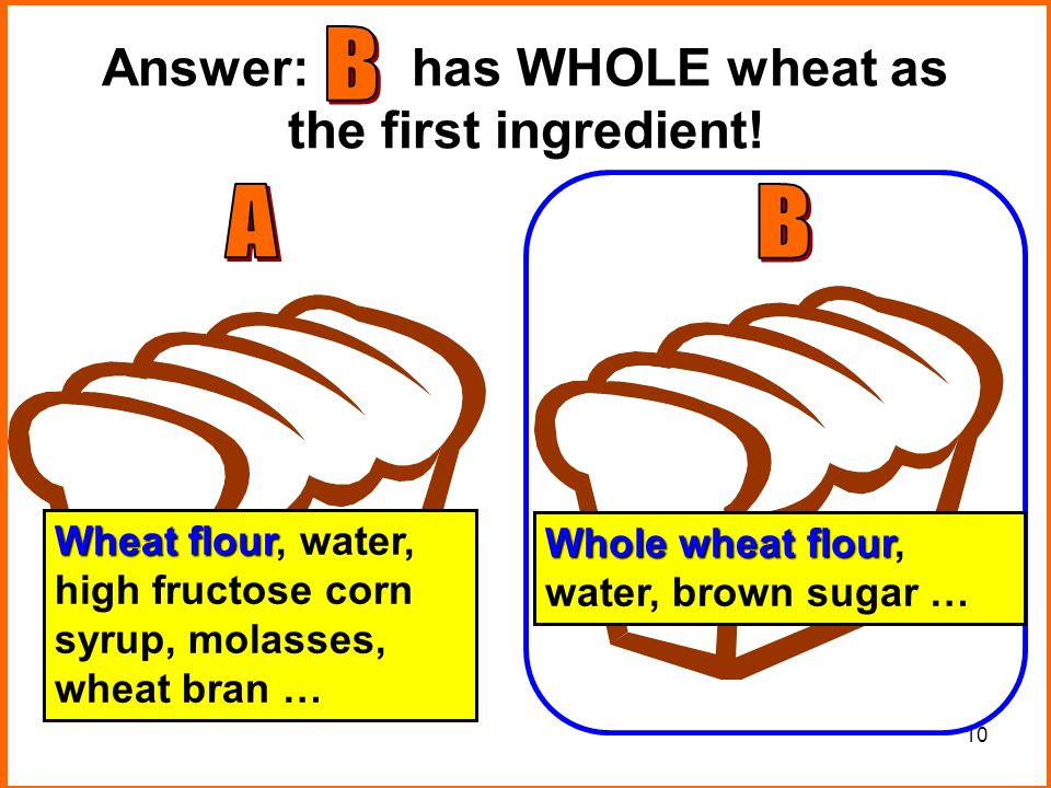 10 Answer: has WHOLE wheat as the first ingredient.