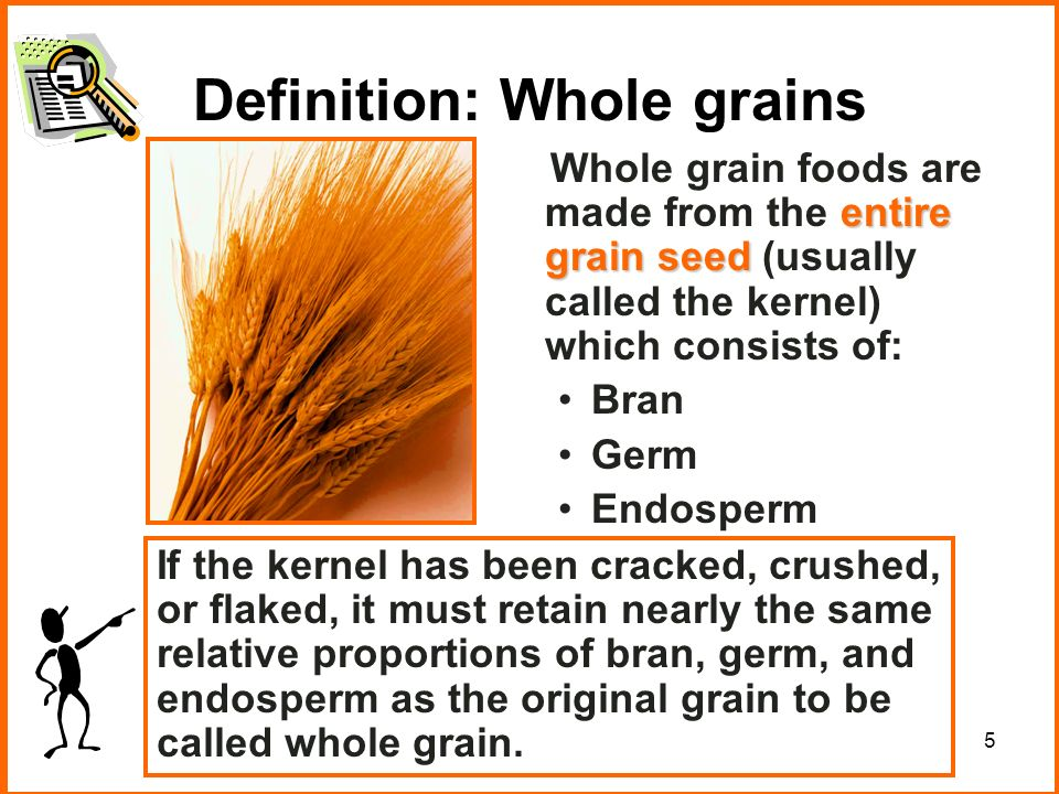 5 Definition: Whole grains entire grain seed Whole grain foods are made from the entire grain seed (usually called the kernel) which consists of: Bran Germ Endosperm If the kernel has been cracked, crushed, or flaked, it must retain nearly the same relative proportions of bran, germ, and endosperm as the original grain to be called whole grain.