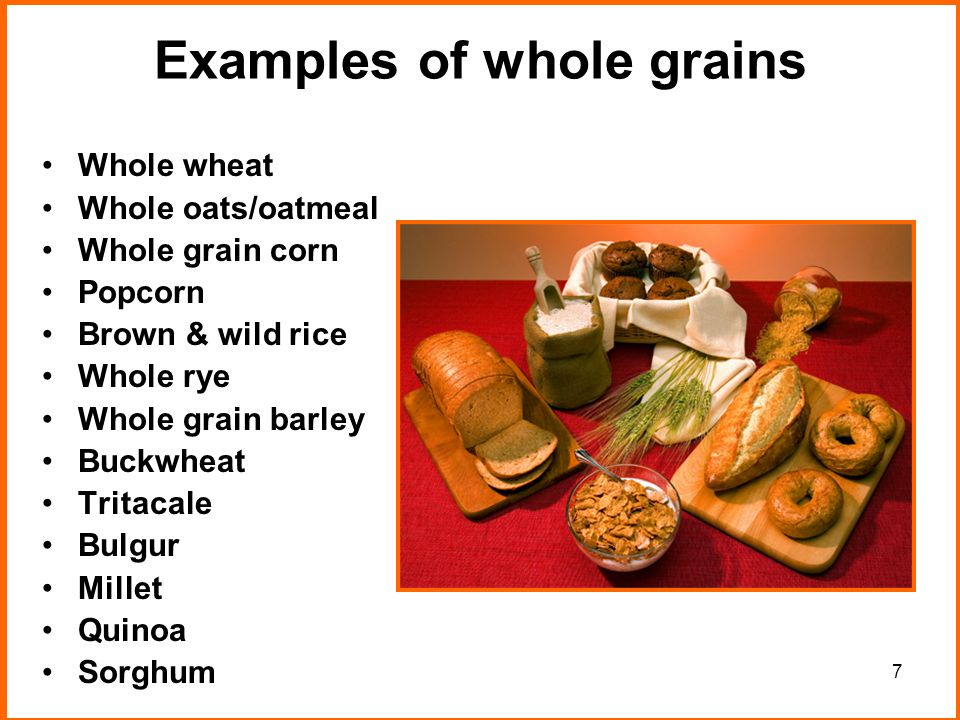 7 Examples of whole grains Whole wheat Whole oats/oatmeal Whole grain corn Popcorn Brown & wild rice Whole rye Whole grain barley Buckwheat Tritacale Bulgur Millet Quinoa Sorghum