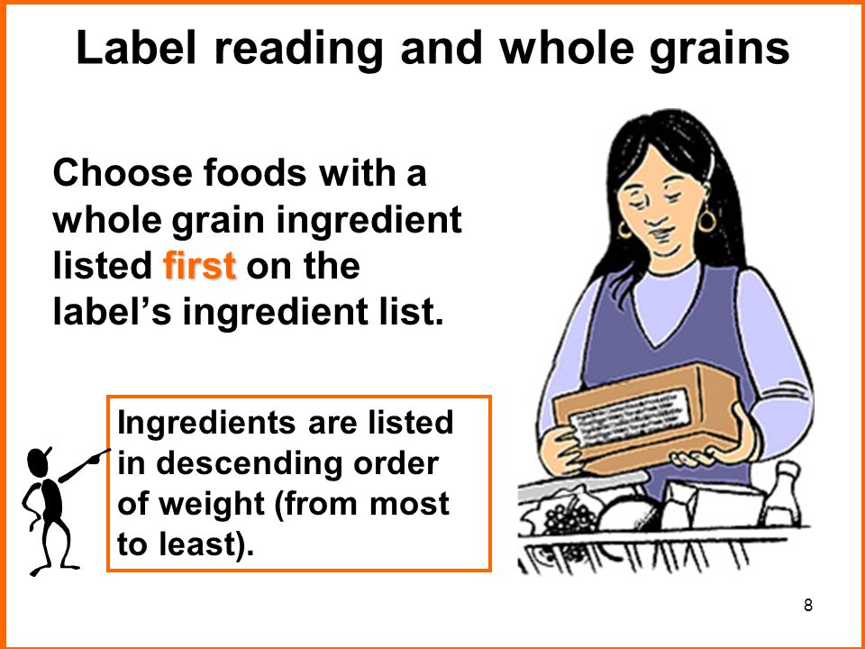 8 Label reading and whole grains first Choose foods with a whole grain ingredient listed first on the labels ingredient list.