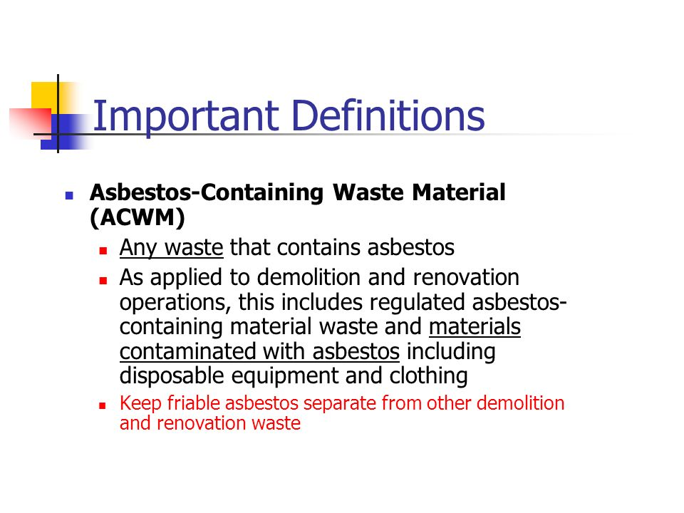 Important Definitions Asbestos-Containing Waste Material (ACWM) Any waste that contains asbestos As applied to demolition and renovation operations, this includes regulated asbestos- containing material waste and materials contaminated with asbestos including disposable equipment and clothing Keep friable asbestos separate from other demolition and renovation waste