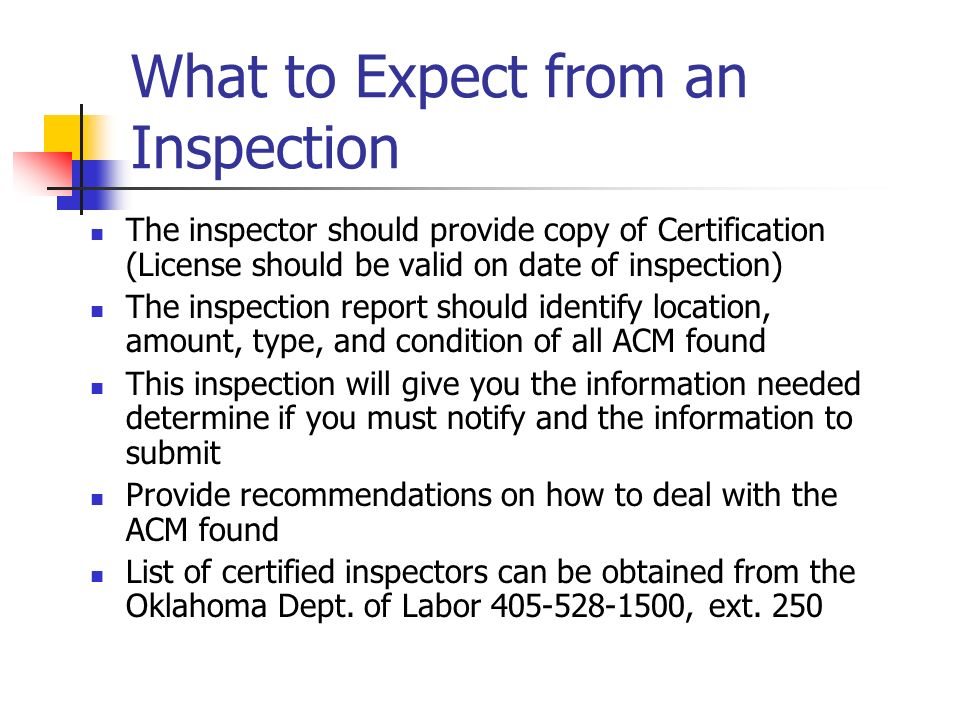 What to Expect from an Inspection The inspector should provide copy of Certification (License should be valid on date of inspection) The inspection report should identify location, amount, type, and condition of all ACM found This inspection will give you the information needed determine if you must notify and the information to submit Provide recommendations on how to deal with the ACM found List of certified inspectors can be obtained from the Oklahoma Dept.