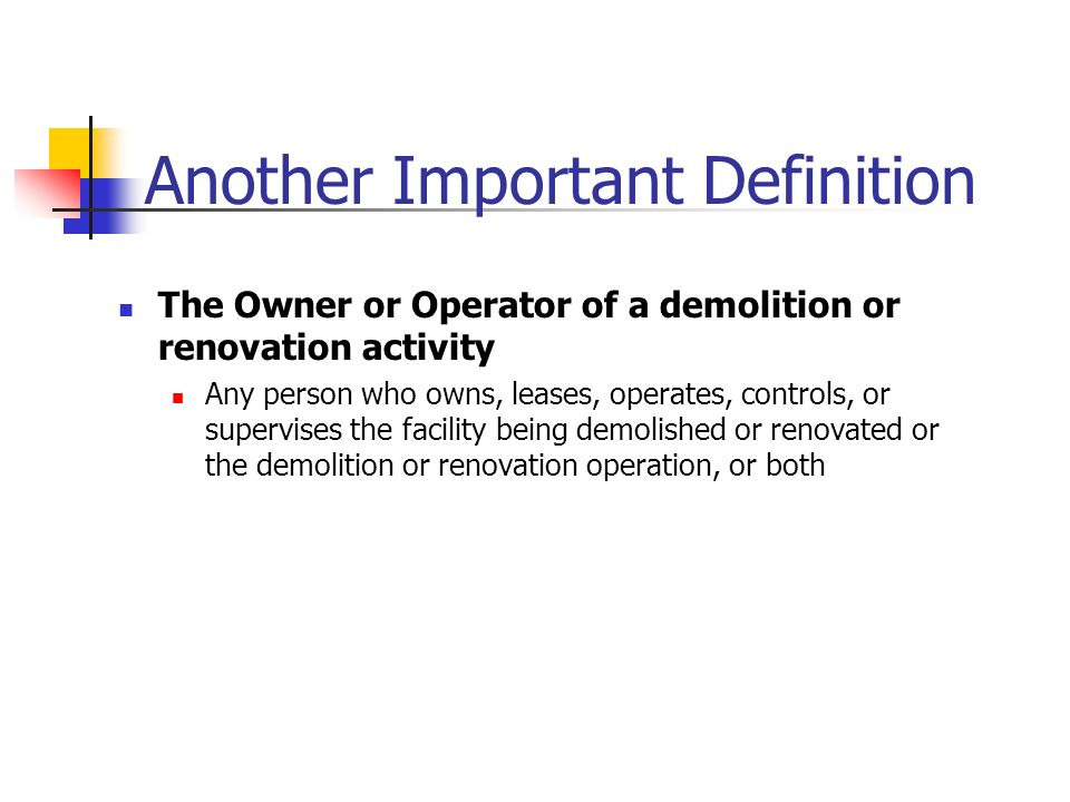 Another Important Definition The Owner or Operator of a demolition or renovation activity Any person who owns, leases, operates, controls, or supervises the facility being demolished or renovated or the demolition or renovation operation, or both