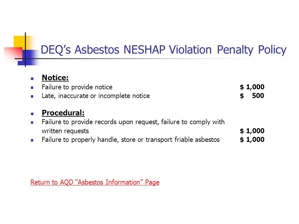 DEQs Asbestos NESHAP Violation Penalty Policy Notice: Failure to provide notice $ 1,000 Late, inaccurate or incomplete notice$ 500 Procedural: Failure to provide records upon request, failure to comply with written requests$ 1,000 Failure to properly handle, store or transport friable asbestos$ 1,000 Return to AQD Asbestos Information Page