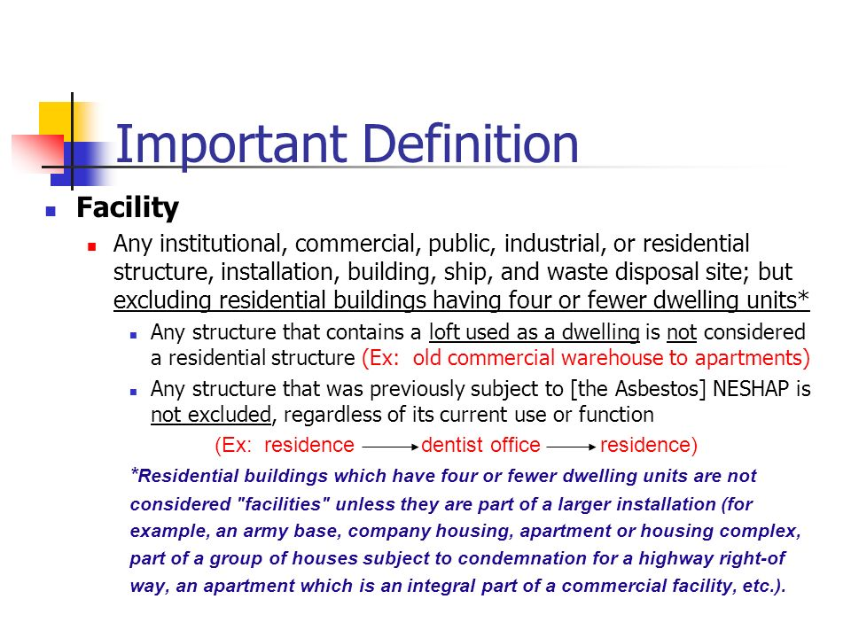 Important Definition Facility Any institutional, commercial, public, industrial, or residential structure, installation, building, ship, and waste disposal site; but excluding residential buildings having four or fewer dwelling units* Any structure that contains a loft used as a dwelling is not considered a residential structure (Ex: old commercial warehouse to apartments) Any structure that was previously subject to [the Asbestos] NESHAP is not excluded, regardless of its current use or function (Ex: residence dentist office residence) * Residential buildings which have four or fewer dwelling units are not considered facilities unless they are part of a larger installation (for example, an army base, company housing, apartment or housing complex, part of a group of houses subject to condemnation for a highway right-of way, an apartment which is an integral part of a commercial facility, etc.).