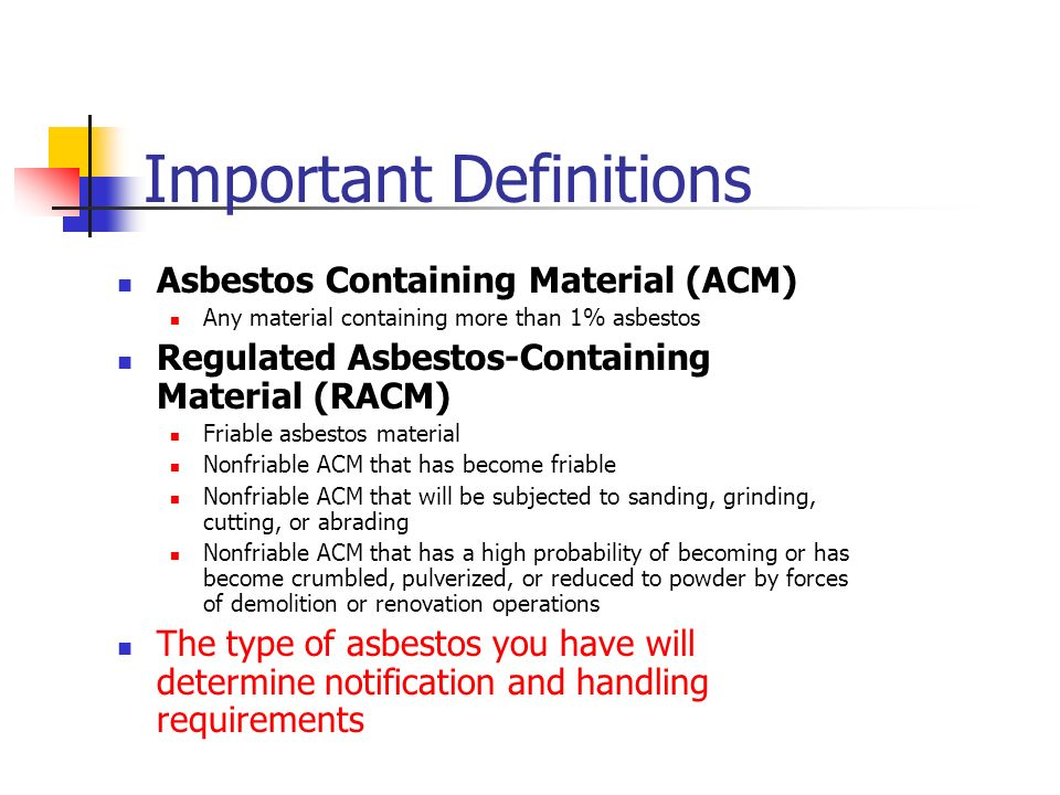 Important Definitions Asbestos Containing Material (ACM) Any material containing more than 1% asbestos Regulated Asbestos-Containing Material (RACM) Friable asbestos material Nonfriable ACM that has become friable Nonfriable ACM that will be subjected to sanding, grinding, cutting, or abrading Nonfriable ACM that has a high probability of becoming or has become crumbled, pulverized, or reduced to powder by forces of demolition or renovation operations The type of asbestos you have will determine notification and handling requirements