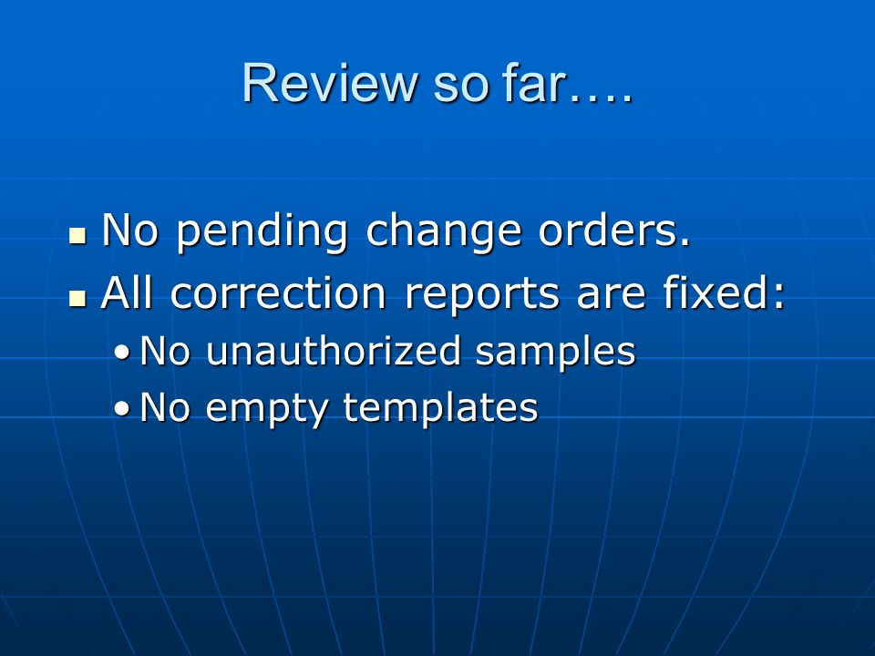 Review so far…. No pending change orders. No pending change orders. All correction reports are fixed: All correction reports are fixed: No unauthorize