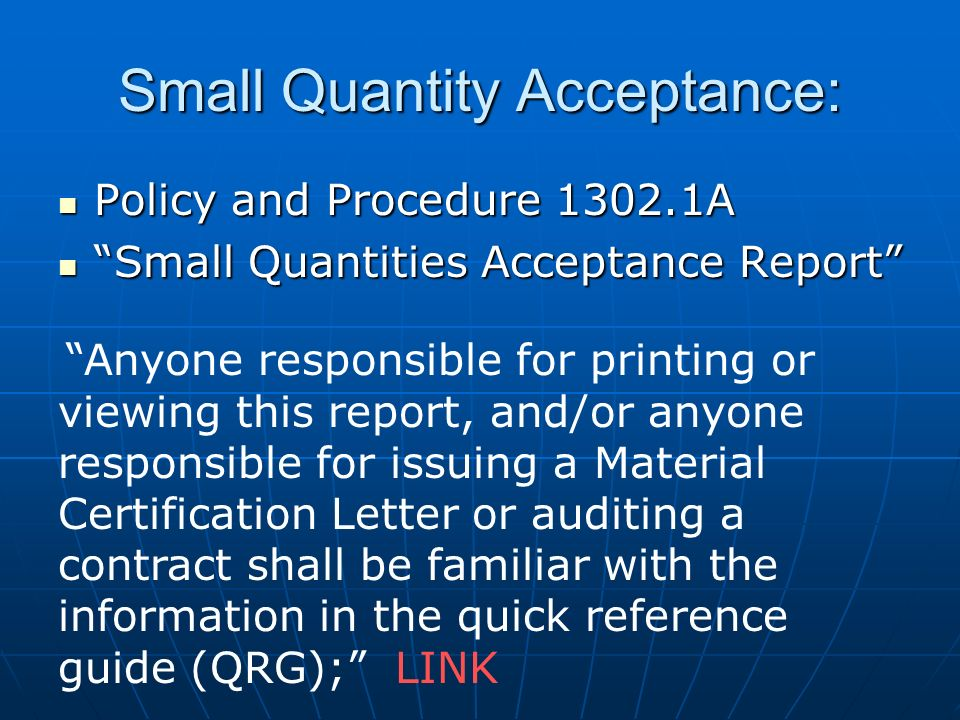 Small Quantity Acceptance: Policy and Procedure 1302.1A Policy and Procedure 1302.1A Small Quantities Acceptance Report Small Quantities Acceptance Report Anyone responsible for printing or viewing this report, and/or anyone responsible for issuing a Material Certification Letter or auditing a contract shall be familiar with the information in the quick reference guide (QRG); LINK