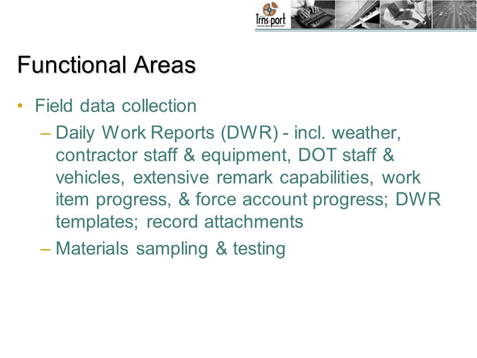 Functional Areas Field data collection –Daily Work Reports (DWR) - incl. weather, contractor staff & equipment, DOT staff & vehicles, extensive remark