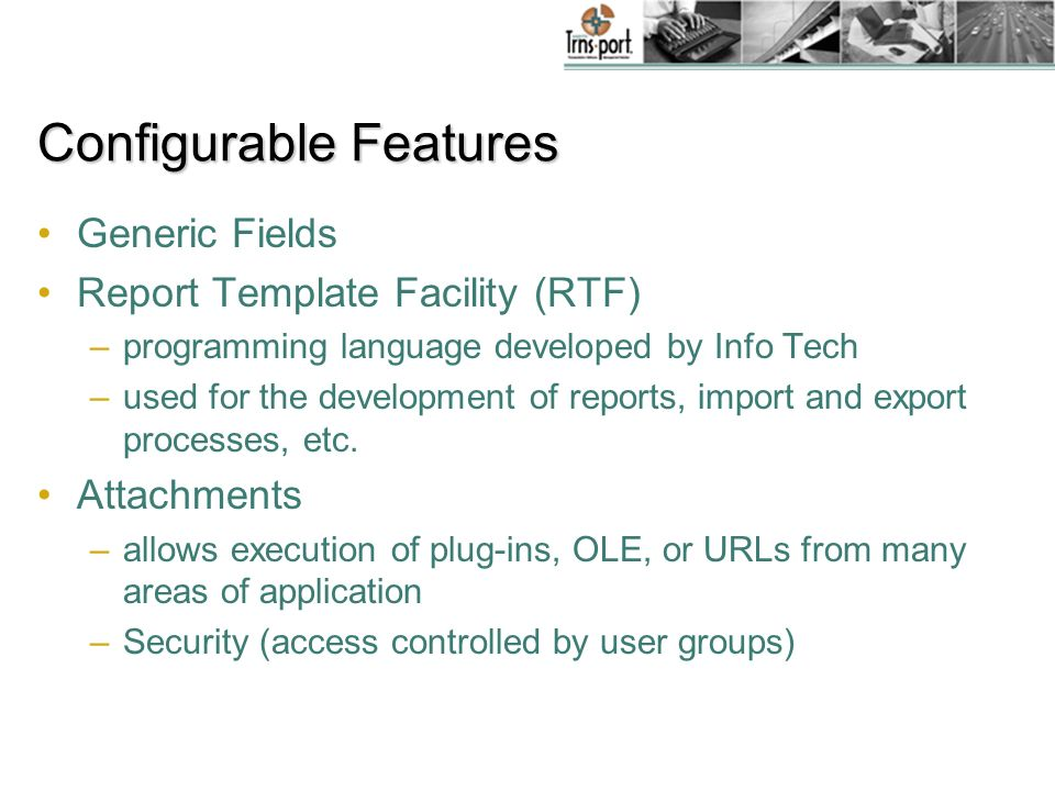 Configurable Features Generic Fields Report Template Facility (RTF) –programming language developed by Info Tech –used for the development of reports, import and export processes, etc.