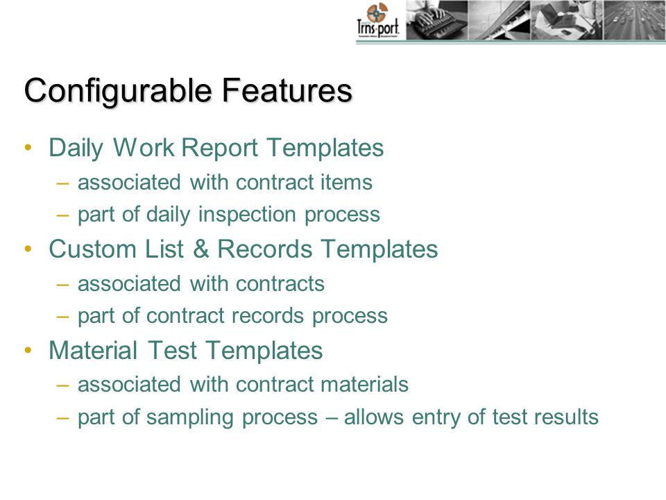 Configurable Features Daily Work Report Templates –associated with contract items –part of daily inspection process Custom List & Records Templates –associated with contracts –part of contract records process Material Test Templates –associated with contract materials –part of sampling process – allows entry of test results