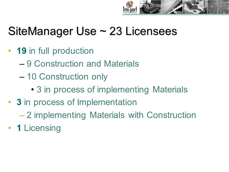 SiteManager Use ~ 23 Licensees 19 in full production –9 Construction and Materials –10 Construction only 3 in process of implementing Materials 3 in process of Implementation –2 implementing Materials with Construction 1 Licensing