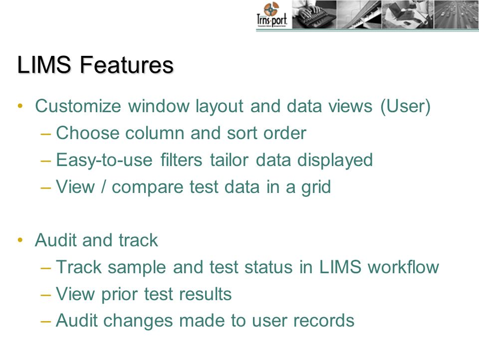LIMS Features Customize window layout and data views (User) –Choose column and sort order –Easy-to-use filters tailor data displayed –View / compare test data in a grid Audit and track –Track sample and test status in LIMS workflow –View prior test results –Audit changes made to user records