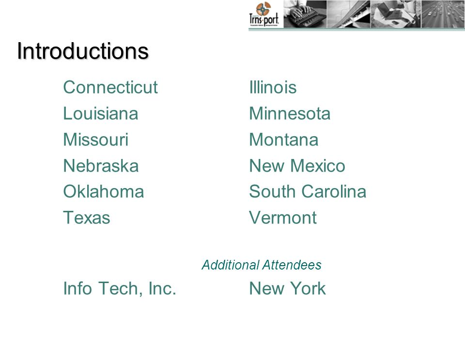 Introductions Connecticut Illinois LouisianaMinnesota MissouriMontana NebraskaNew Mexico OklahomaSouth Carolina TexasVermont Additional Attendees Info Tech, Inc.New York