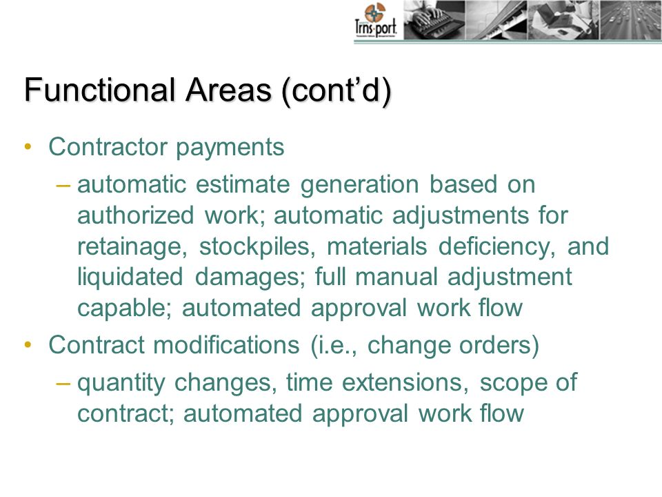 Functional Areas (contd) Contractor payments –automatic estimate generation based on authorized work; automatic adjustments for retainage, stockpiles, materials deficiency, and liquidated damages; full manual adjustment capable; automated approval work flow Contract modifications (i.e., change orders) –quantity changes, time extensions, scope of contract; automated approval work flow