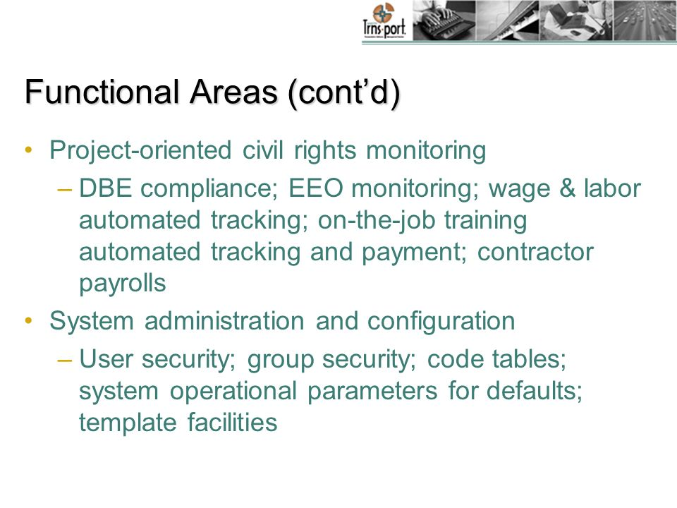 Functional Areas (contd) Project-oriented civil rights monitoring –DBE compliance; EEO monitoring; wage & labor automated tracking; on-the-job training automated tracking and payment; contractor payrolls System administration and configuration –User security; group security; code tables; system operational parameters for defaults; template facilities