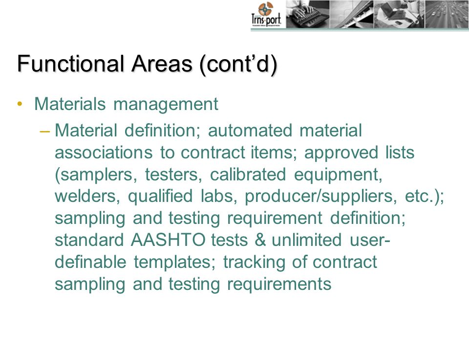 Functional Areas (contd) Materials management –Material definition; automated material associations to contract items; approved lists (samplers, testers, calibrated equipment, welders, qualified labs, producer/suppliers, etc.); sampling and testing requirement definition; standard AASHTO tests & unlimited user- definable templates; tracking of contract sampling and testing requirements