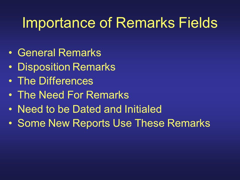 Importance of Remarks Fields General Remarks Disposition Remarks The Differences The Need For Remarks Need to be Dated and Initialed Some New Reports