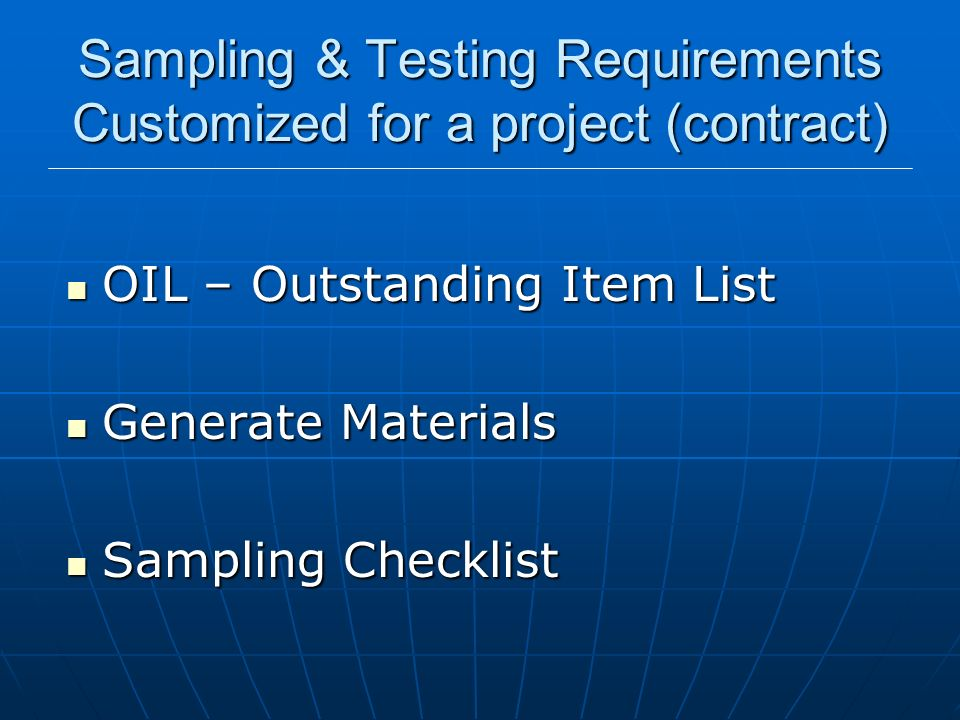 Sampling & Testing Requirements Customized for a project (contract) OIL – Outstanding Item List OIL – Outstanding Item List Generate Materials Generat