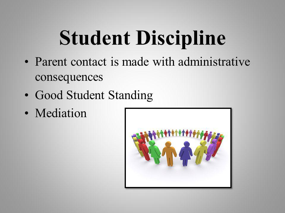 Student Discipline Parent contact is made with administrative consequences Good Student Standing Mediation