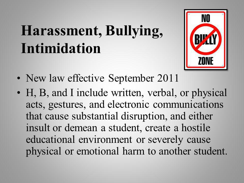 Harassment, Bullying, Intimidation New law effective September 2011 H, B, and I include written, verbal, or physical acts, gestures, and electronic communications that cause substantial disruption, and either insult or demean a student, create a hostile educational environment or severely cause physical or emotional harm to another student.
