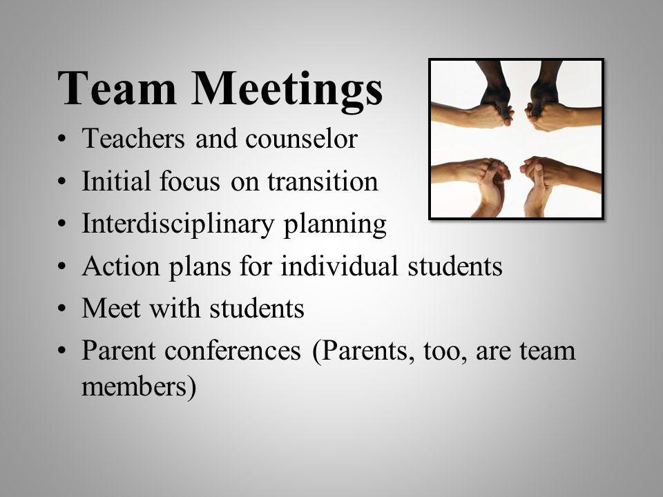 Team Meetings Teachers and counselor Initial focus on transition Interdisciplinary planning Action plans for individual students Meet with students Pa