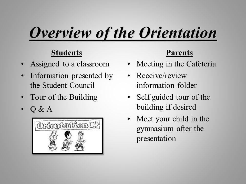 Overview of the Orientation Students Assigned to a classroom Information presented by the Student Council Tour of the Building Q & A Parents Meeting in the Cafeteria Receive/review information folder Self guided tour of the building if desired Meet your child in the gymnasium after the presentation