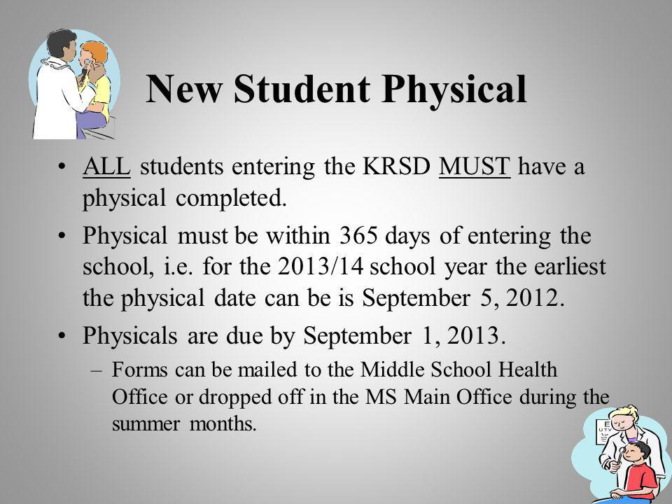 New Student Physical ALL students entering the KRSD MUST have a physical completed. Physical must be within 365 days of entering the school, i.e. for