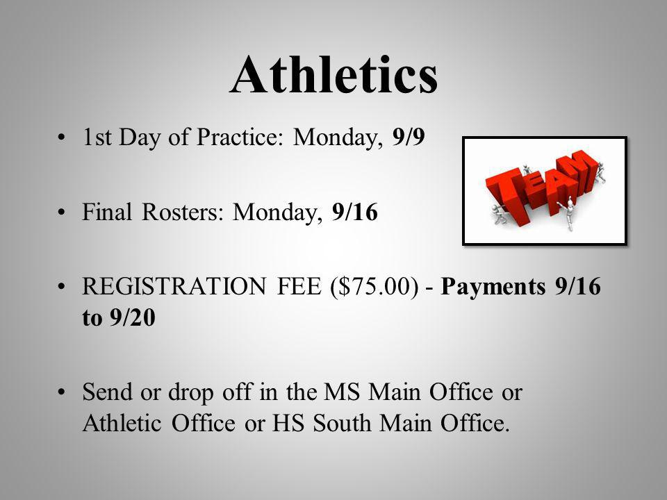 Athletics 1st Day of Practice: Monday, 9/9 Final Rosters: Monday, 9/16 REGISTRATION FEE ($75.00) - Payments 9/16 to 9/20 Send or drop off in the MS Main Office or Athletic Office or HS South Main Office.