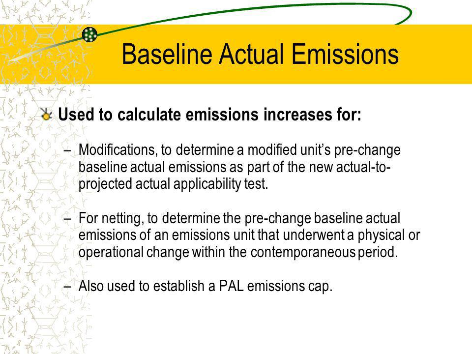 Used to calculate emissions increases for: –Modifications, to determine a modified units pre-change baseline actual emissions as part of the new actual-to- projected actual applicability test.