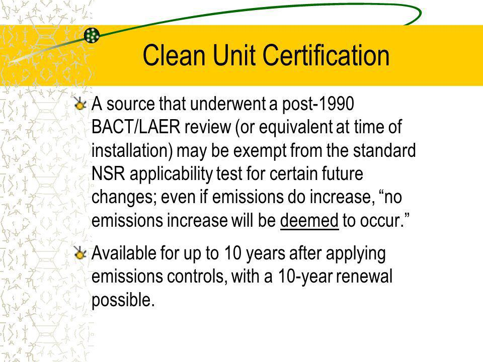 Clean Unit Certification A source that underwent a post-1990 BACT/LAER review (or equivalent at time of installation) may be exempt from the standard NSR applicability test for certain future changes; even if emissions do increase, no emissions increase will be deemed to occur.