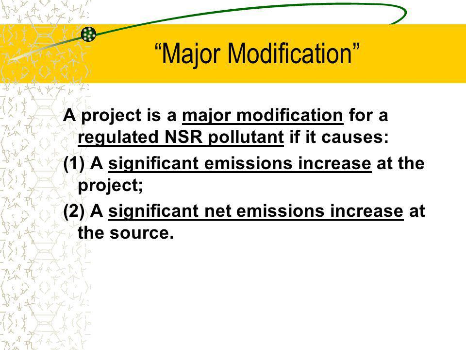 Major Modification A project is a major modification for a regulated NSR pollutant if it causes: (1) A significant emissions increase at the project; (2) A significant net emissions increase at the source.