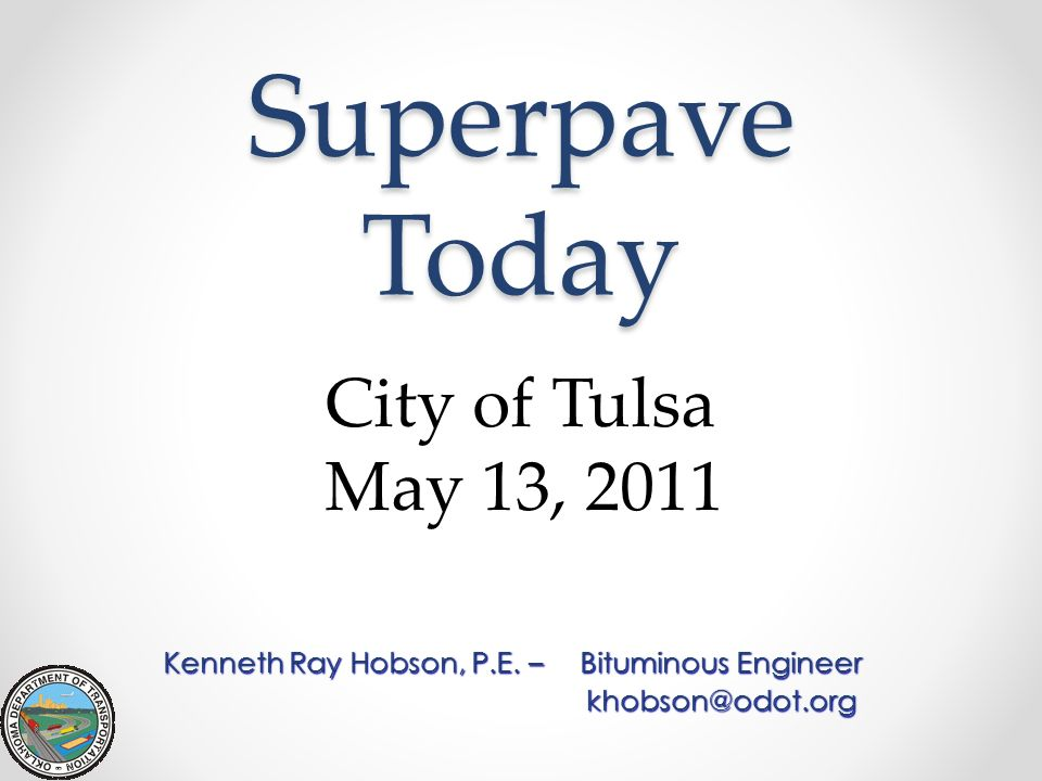 Superpave Today Kenneth Ray Hobson, P.E. –Bituminous Engineer khobson@odot.org City of Tulsa May 13, 2011