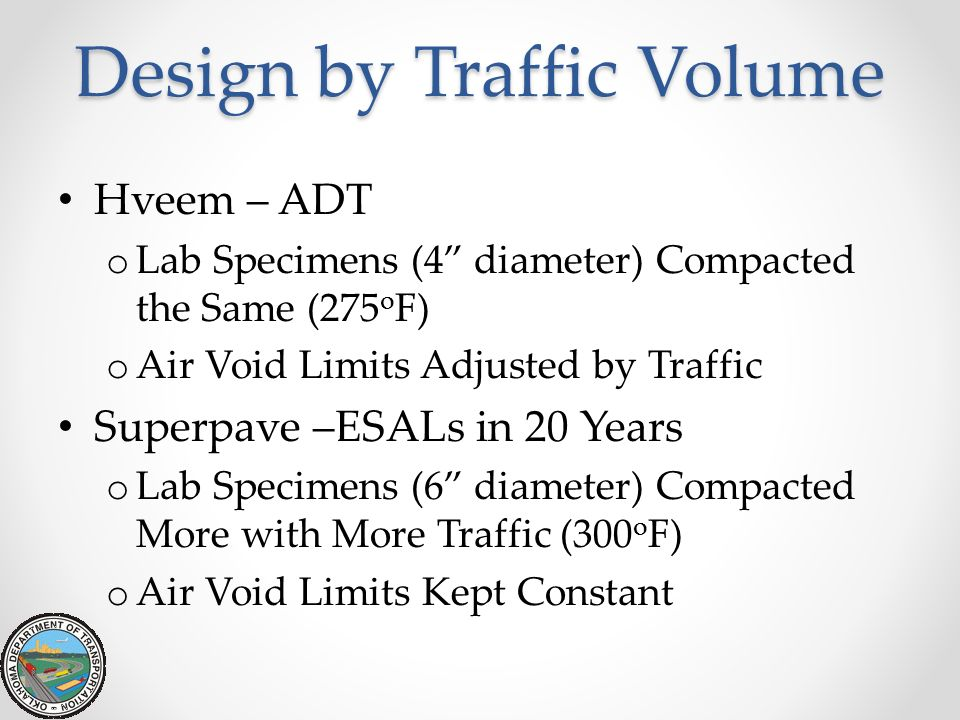 Design by Traffic Volume Hveem – ADT o Lab Specimens (4 diameter) Compacted the Same (275 o F) o Air Void Limits Adjusted by Traffic Superpave –ESALs