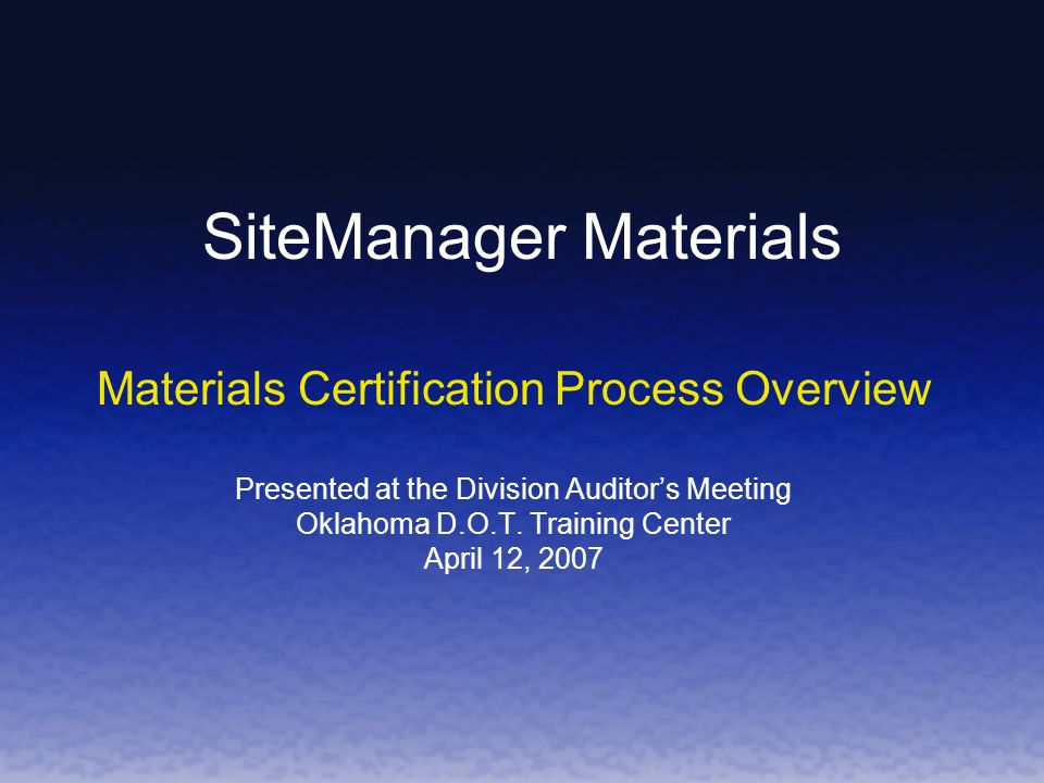 SiteManager Materials Materials Certification Process Overview Presented at the Division Auditors Meeting Oklahoma D.O.T.