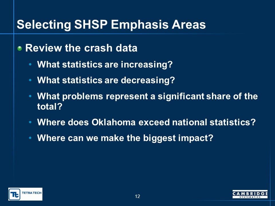 11 Why Emphasis Areas? Focus on the leading safety problems on OK roadways MANY possibilities Narrow down to specifics in a couple of areas Emphasis A