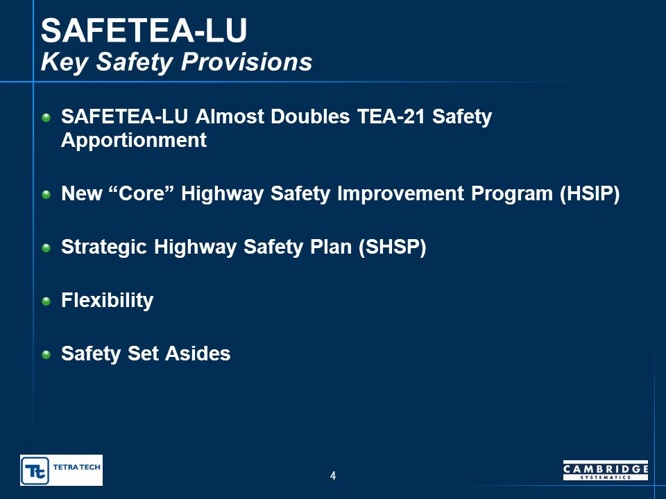 4 SAFETEA-LU Key Safety Provisions SAFETEA-LU Almost Doubles TEA-21 Safety Apportionment New Core Highway Safety Improvement Program (HSIP) Strategic Highway Safety Plan (SHSP) Flexibility Safety Set Asides