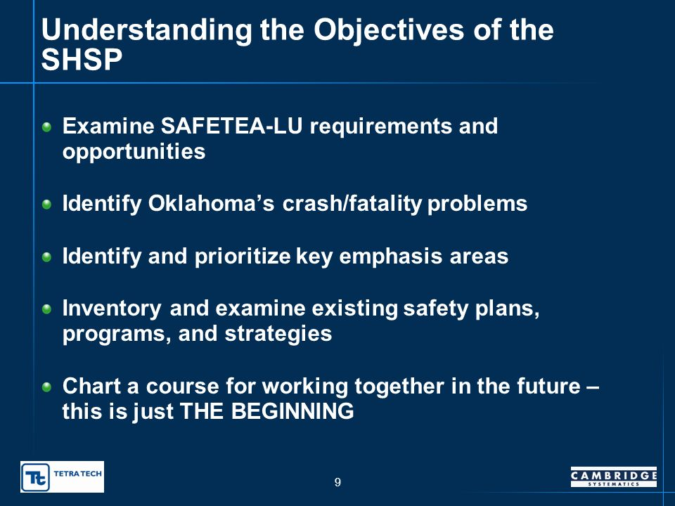 9 Understanding the Objectives of the SHSP Examine SAFETEA-LU requirements and opportunities Identify Oklahomas crash/fatality problems Identify and prioritize key emphasis areas Inventory and examine existing safety plans, programs, and strategies Chart a course for working together in the future – this is just THE BEGINNING