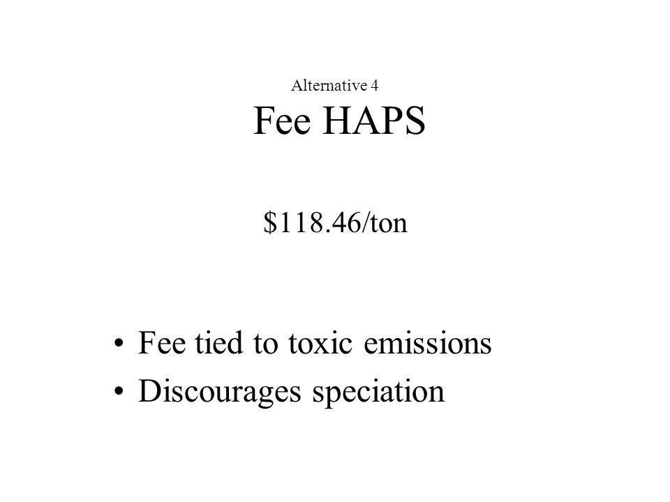 Alternative 4 Fee HAPS $118.46/ton Fee tied to toxic emissions Discourages speciation